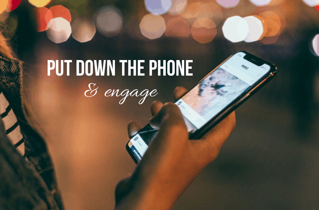 Put The Phone Down & Engage!