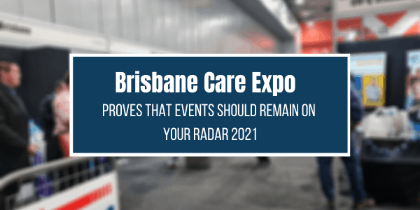 Brisbane Care Expo Proves That Trade Shows And Conferences Should Still Be On Your Radar In 2021