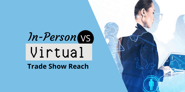 In-Person VS Virtual Trade Show Reach