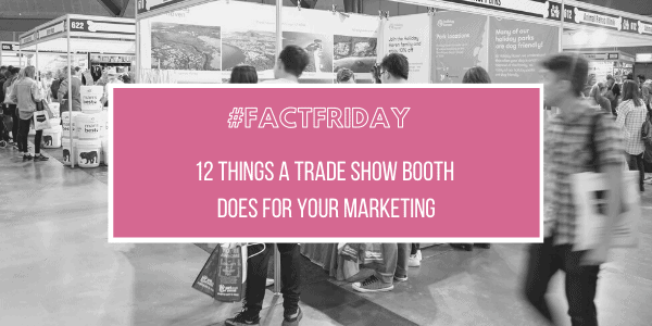 #FactFriday – 12 Things a Trade Show Booth Does For Your Marketing